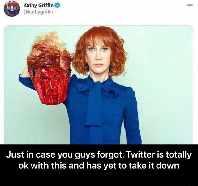 Kathy Griffin Just in case you guys forgot, Twitter is totally ok with this and has yet to take it down Just in case you guys forgot, Twitter is totally ok with this and has yet to take it down memes