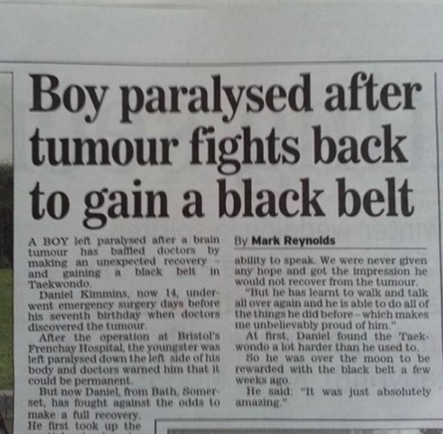 Boy paralysed after tumour fights back to gain a black belt A BOY lef paralysed after a brain tumour has balled doctors by in making an unexpected recovery and gaining a black belt in Taekwondo Daniel Kimmins, now under went emergency surgery days before his seventh birthday when doctors discovered the tumour After the operation at Hristol's Frenchay Hospital, the youngater was left paralysed down the left side of hix body and doctors warned him that it could be permanent But now Daniel, from Bath, Somer set, has fought against the odda to make a full recovery He first took up the in Mark Reynolds ability lo speak. We were never given any hope and got the impression he would not recover from the tumour Hut he has learnt to walk and talk all over again and he is able to do all of the things