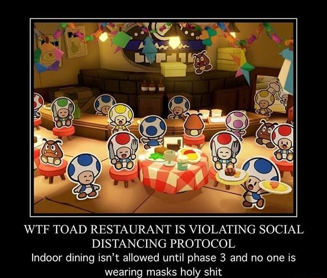 WTF TOAD RESTAURANT IS VIOLATING SOCIAL DISTANCING PROTOCOL Indoor dining isn't allowed until phase 3 and no one is wearing masks holy shit memes