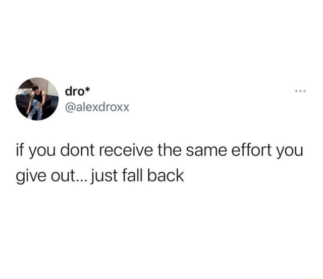 If you cont receive the same effort you give out just fall back memes