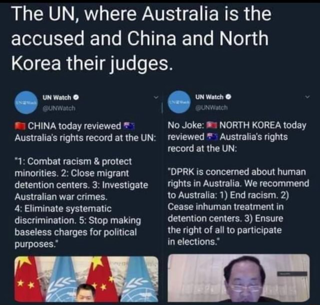 The UN, where Australia is the accused and China and North Korea their judges. UN Watch  UN Watch NW DUNWatch CHINA today reviewed No Joke NORTH KOREA today Australia's rights record at the UN reviewed Australia's rights record at the UN  1 Combat racism  and  protect minorities. 2 Close migrant DPRK is concerned about human detention centers. 3 Investigate rights in Australia, We recommend Australian war crimes. to Australia 1 End racism. 2 4 Eliminate systematic Cease inhuman treatment in discrimination. 5 Stop making detention centers. 3 Ensure baseless charges for political the right of all to participate purposes. in elections. meme