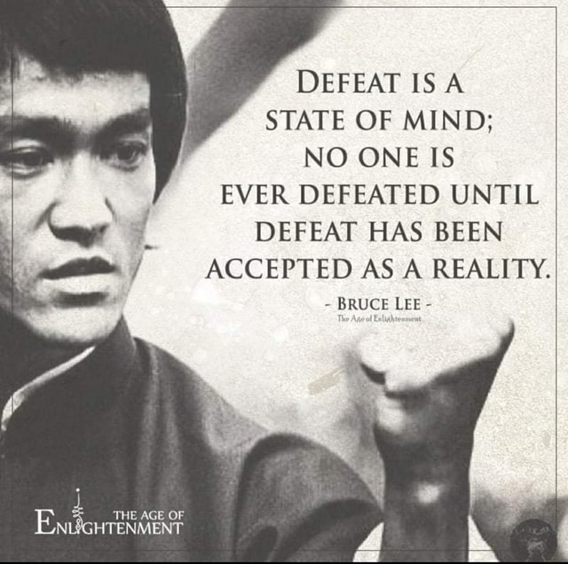 DEFEAT IS A STATE OF MIND NO ONE IS EVER DEFEATED UNTIL DEFEAT HAS BEEN  ACCEPTED AS A REALITY.  BRUCE LEE  THE AGE OF UN NLYGHTENMENT meme