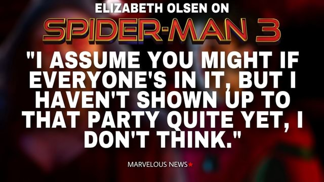 ELIZABETH OLSEN ON SPIDER WAN I ASSUME YOU MIGHT IF EVERYONE'S IN IT, BUT I HAVEN'T SHOWN UP TO THAT PARTY DON'T QUITE YET, I DON'T THINK. M. OUS NEWS memes