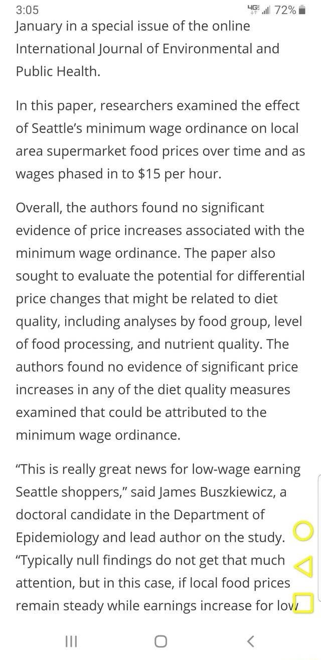 January in a special issue of the online 72% International Journal of Environmental and Public Health. In this paper, researchers examined the effect of Seattle's minimum wage ordinance on local area supermarket food prices over time and as wages phased in to $15 per hour. Overall, the authors found no significant evidence of price increases associated with the minimum wage ordinance. The paper also sought to evaluate the potential for differential price changes that might be related to diet quality, including analyses by food group, level of food processing, and nutrient quality. The authors found no evidence of significant price increases in any of the diet quality measures examined that could be attributed to the minimum wage ordinance. This is really great news for low wage earning Sea