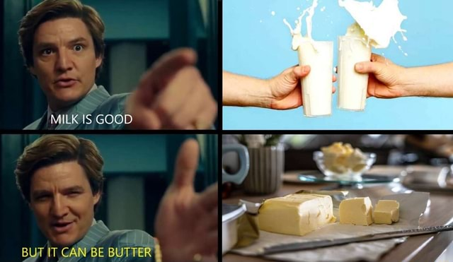 MILK IS GOOD AN BUT IT CAN BE BUTTER memes