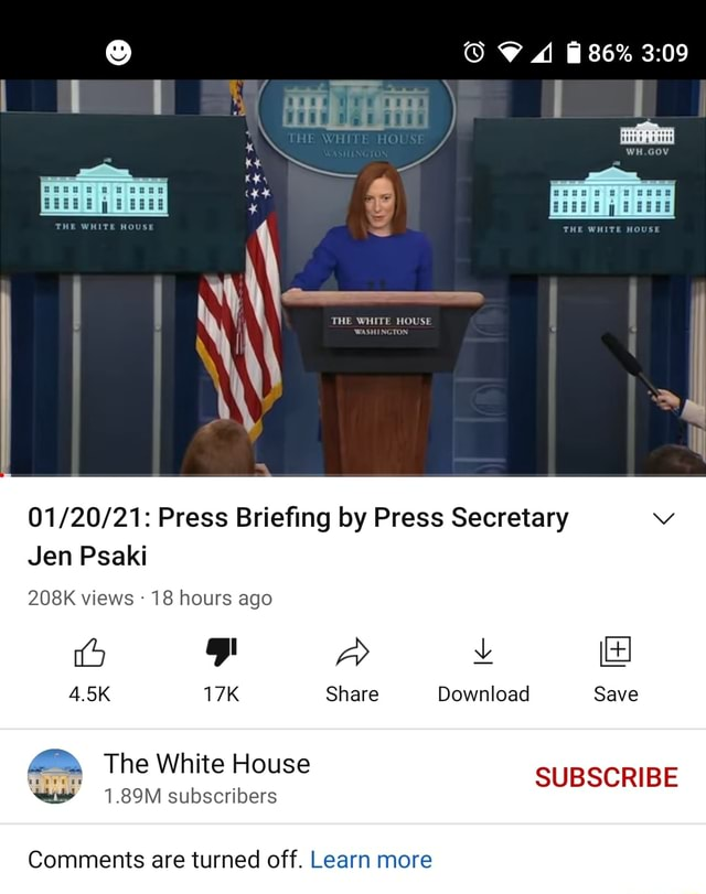 86% HE ROUSE Press Briefing by Press Secretary THE WHIT THE WHITE HOUSE Jen Psaki 208K views 18 hours ago Go FP 4.5K Share Download Save The White House Comments are turned off. Learn more meme