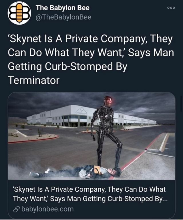 The Babylon Bee TheBabylonBee ta Skynet Is A Private Company, They Can Do What They Want Says Man Getting Curb Stomped By Terminator Skynet Is A Private Company, They Can Do What They Want, Says Man Getting Curb Stomped By memes