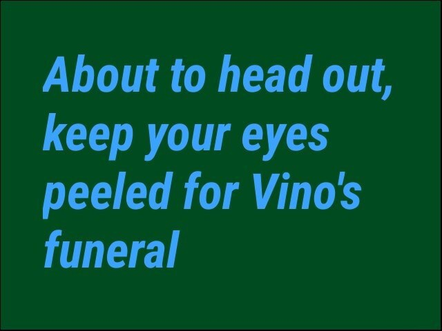 About to head out, keep your eyes peeled for Vino's funeral memes