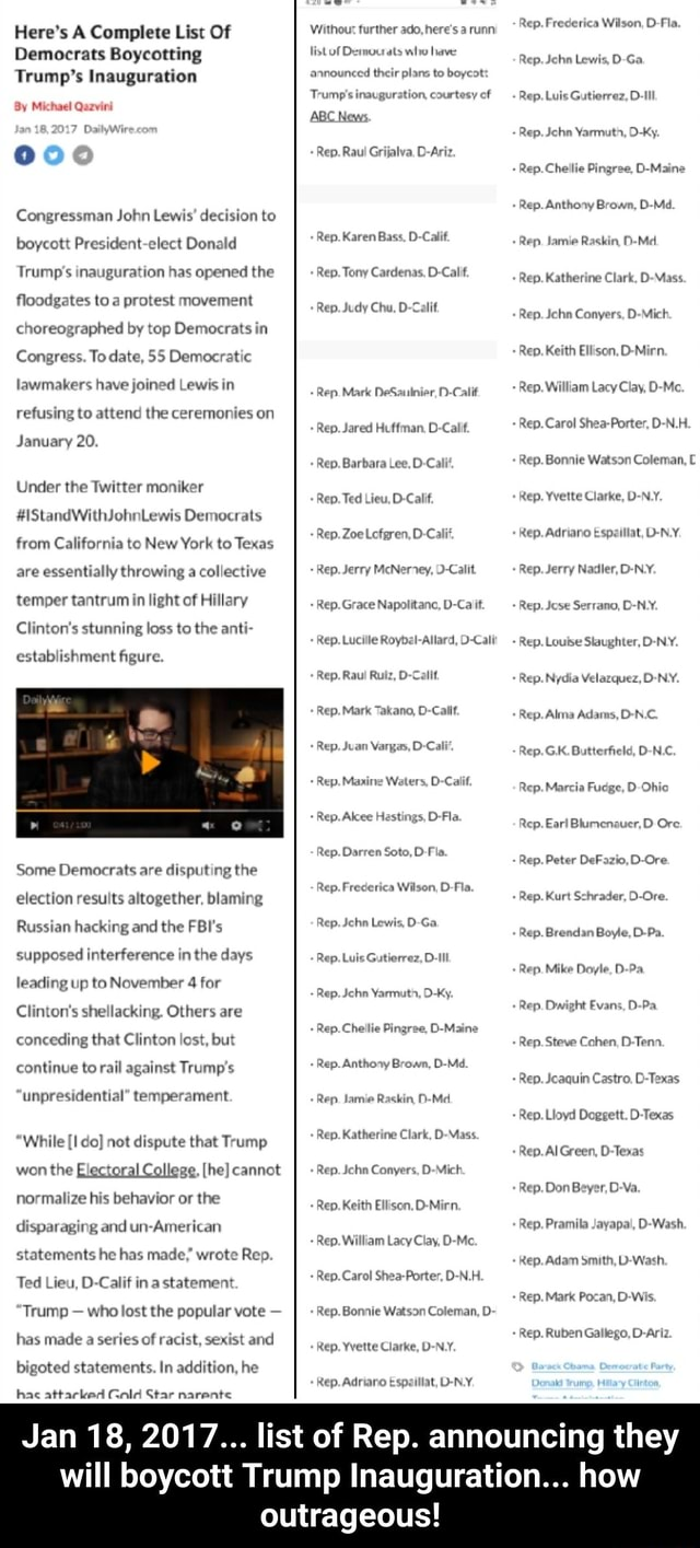 Here's A Complete List Of Democrats Boycotting Trump's Inauguration By Michael Qazvini DailyWWir Congressman John Lewis decision to boycott President elect Donald Trump's inauguration has opened the floodgates to a protest movement choreographed by top Democrats in Congress. To date, 55 Democratic lawmakers have joined Lewis in refusing to attend the ceremonies on January 20. Under the Twitter moniker IStandWithJohnLewis Democrats from California to New York to Texas are essentially throwing a collective temper tantrum in light of Hillary Clinton's stunning loss to the anti establishment figure. Some Democrats are disputing the election results altogether, blaming Russian hacking and the FBI's supposed interference in the days leading up to November 4 for Clinton's shellacking. Others are