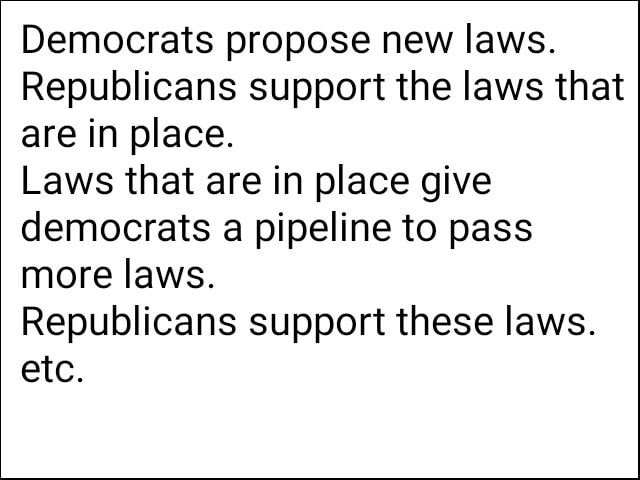 Democrats propose new laws. Republicans support the laws that are in place. Laws that are in place give democrats a pipeline to pass more laws. Republicans support these laws. etc meme