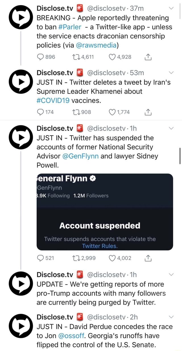 Disclose.tv disclosetv BREAKING Apple reportedly threatening to ban Parler a Twitter like app unless the service enacts draconian censorship policies via rawsmedia 896 4,928 Disclose.tv disclosetv 53m JUST IN Twitter deletes a tweet by Iran's Supreme Leader Khamenei about COVID19 vaccines. 1,774 174 Disclose.tv disclosetv th JUST IN Twitter has suspended the accounts of former National Security Advisor GenFlynn and lawyer Sidney Powell. eneral Flynn GenFlynn B.9K Following 1.2M Followers Account suspended Twitter suspends accounts that violate the Twitter Rules. 521 2,999 4,002 Disclose.tv disclosetv th UPDATE We're getting reports of more pro Trump accounts with many followers are currently being purged by Twitter. Disclose.tv disclosetv JUST IN David Perdue concedes the race to J