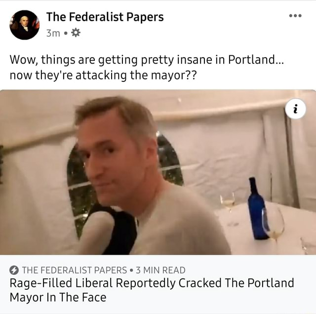 The Federalist Papers one Wow, things are getting pretty insane in Portland now they're attacking the mayor THE FEDERALIST PAPERS 3 MIN READ Rage Filled Liberal Reportedly Cracked The Portland Mayor In The Face memes
