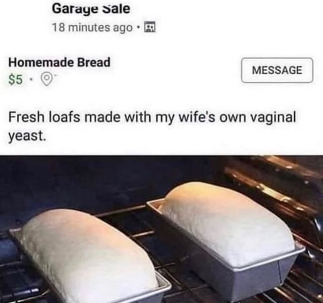Garaye sale 18 minutes ago Homemade Bread $5 MESSAGE Fresh loafs made with my wife's own vaginal yeast memes