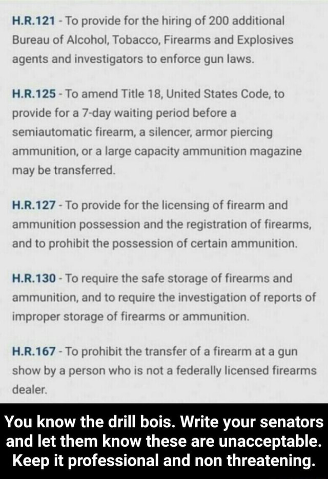 H.R.121 To provide for the hiring of 200 additional Bureau of Alcohol, Tobacco, Firearms and Explosives agents and investigators to enforce gun laws H.R.125 To amend Title 18, United States Code, to provide for a 7 day waiting period before a semiautomatic firearm, a silencer, armor piercing ammunition, or a large capacity ammunition magazine may be transferred H.R.127 To provide for the licensing of firearm and ammunition possession and the registration of firearms, and to prohibit the possession of certain ammunition H.R.130 To require the safe storage of firearms and ammunition, and to require the investigation of reports of improper storage of firearms or ammunition HR To prohibit the transfer of a firearm at a gun show by a person who is not a federally licensed firearms dealer Y