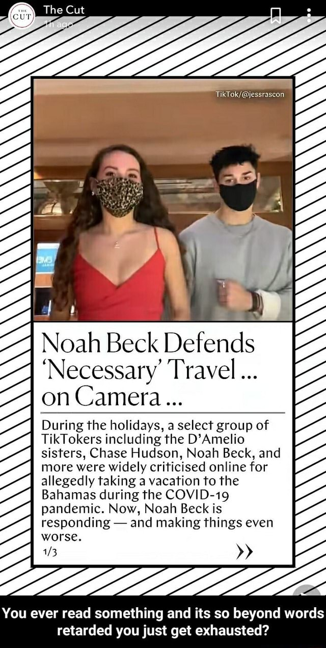 The Cut Noah Beck Defend Necessary Travel on Camera During the holidays, a select group of TikTokers including the D'Amelio sisters, Chase Hudson, Noah Beck, and more were widely criticised online for allegedly taking a vacation to the Bahamas during the COVID 19 pandemic. Now, Noah Beck is responding and making things even worse. You ever read something and its so beyond words retarded you just get exhausted You ever read something and its so beyond words retarded you just get exhausted memes