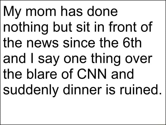 My mom has done nothing but sit in front of the news since the Gth and I say one thing over the blare of CNN and suddenly dinner is ruined memes