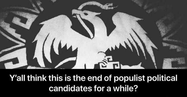 Y'all think this is the end of populist political candidates for a while Y'all think this is the end of populist political candidates for a while memes