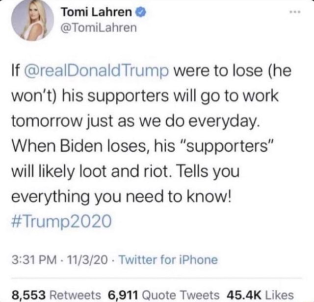 If realDonald Trump were to lose he won't his supporters will go to work tomorrow just as we do everyday. When Biden loses, his Supporters will likely loot and riot. Tells you everything you need to know um PM Twitter for iPhone 8,553 Retweats Quote Tweets memes