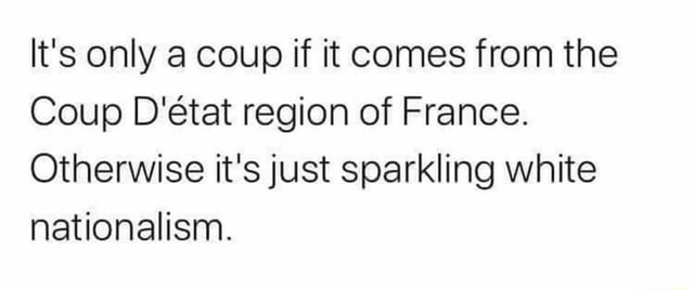 It's only a coup if it comes from the Coup D'etat region of France. Otherwise it's just sparkling white nationalism memes