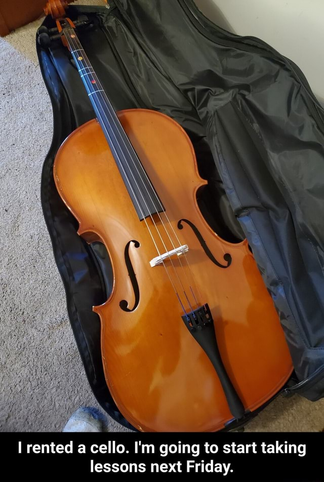 Rented a cello. I'm going to start taking lessons next Friday. I rented a cello. I'm going to start taking lessons next Friday memes