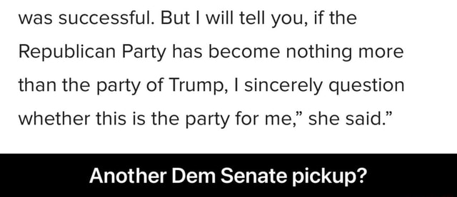 Was successful. But I will tell you, if the Republican Party has become nothing more than the party of Trump, I sincerely question whether this is the party for me, she said. Another Dem Senate pickup Another Dem Senate pickup memes