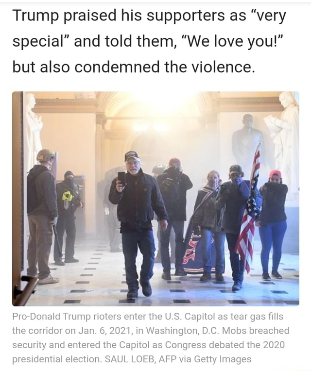 Trump praised his supporters as very special and told them, We love you but also condemned the violence. Pro Donald Trump rioters enter the U.S. Capitol as tear gas fills the corridor on Jan. 6, 2021, in Washington, D.C. Mobs breached security and entered the Capitol as Congress debated the 2020 presidential election. SAUL LOEB, AFP via Getty Images memes