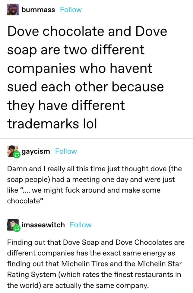 Dove chocolate and Dove soap are two different companies who havent sued each other because they have different trademarks lol Follow Damn and I really all this time just thought dove the soap people had a meeting one day and were just like we might fuck around and make some chocolate imaseawitch Follow Finding out that Dove Soap and Dove Chocolates are different companies has the exact same energy as finding out that Michelin Tires and the Michelin Star Rating System which rates the finest restaurants in the world are actually the same company memes
