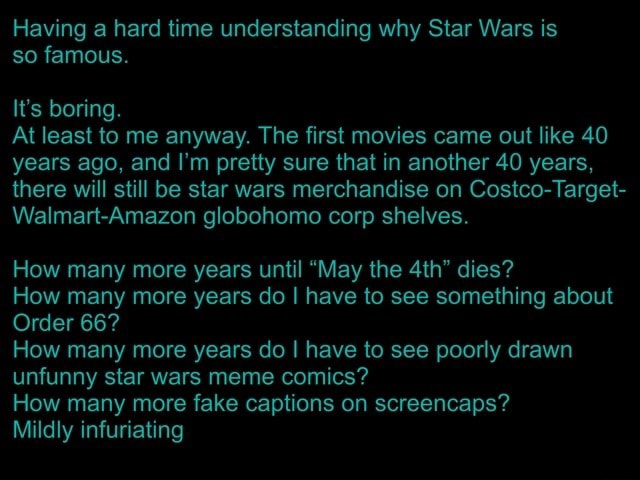 Having a hard time understanding why Star Wars is so famous. It's boring. At least to me anyway. The first movies came out like 40 years ago, and I'm pretty sure that in another 40 years, there will still be star wars merchandise on Costco Target Walmart Amazon globohomo corp shelves. How many more years until May the dies How many more years do I have to see something about Order 66 How many more years do I have to see poorly drawn unfunny star wars meme comics How many more fake captions on screencaps Mildly infuriating