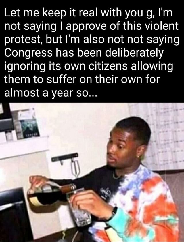 Let me keep it real with you g, I'm not saying I approve of this violent protest, but I'm also not not saying Congress has been deliberately ignoring its own citizens allowing them to suffer on their own for almost year So meme