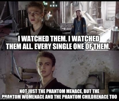 WATCHED THEM. WATCHED THEM ALL EVERY SINGLE ONE OR THEM. NOT UST THE PHANTOM MENACE, BUT THE PHANTOM WOMENACE AND THE PHANTOM CHILDRENACE TOO memes