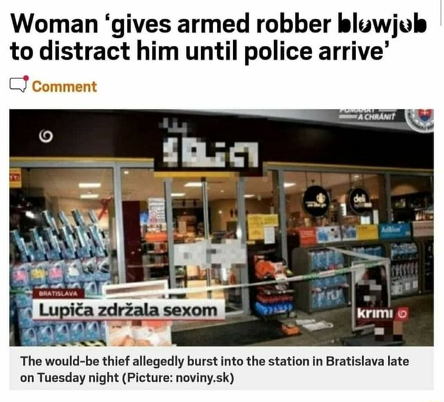 Woman gives armed robber bluwjuls to distract him until police arrive Comment krimio The would be thief allegedly burst into the station in Bratislava late on Tuesday night Picture noviny.sk meme