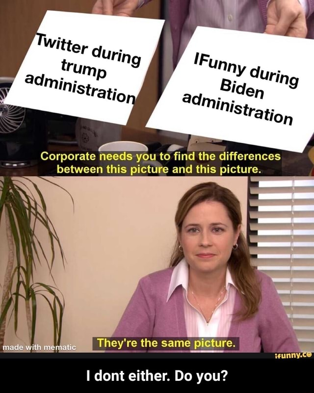 Corporate needs you to find the differences between this picture and this picture. nade with They're the same picture. dont either. Do you  I dont either. Do you meme