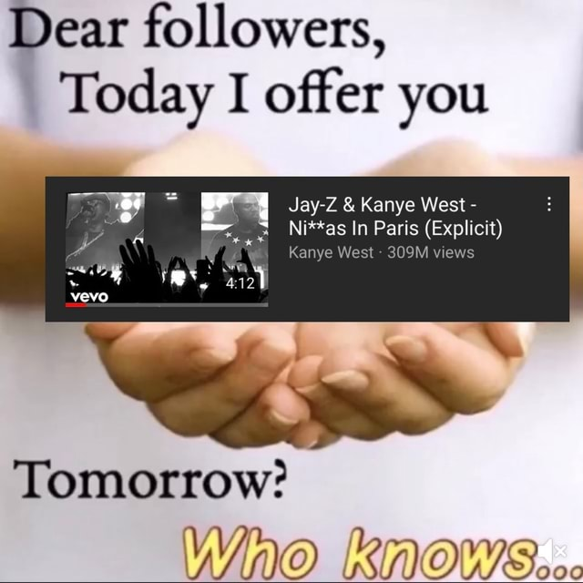 Dear followers, Today I offer you Jay Z Kanye West *as In Paris Explicit Kanye West 309M views evo Tomorrow WINO KNOWS meme