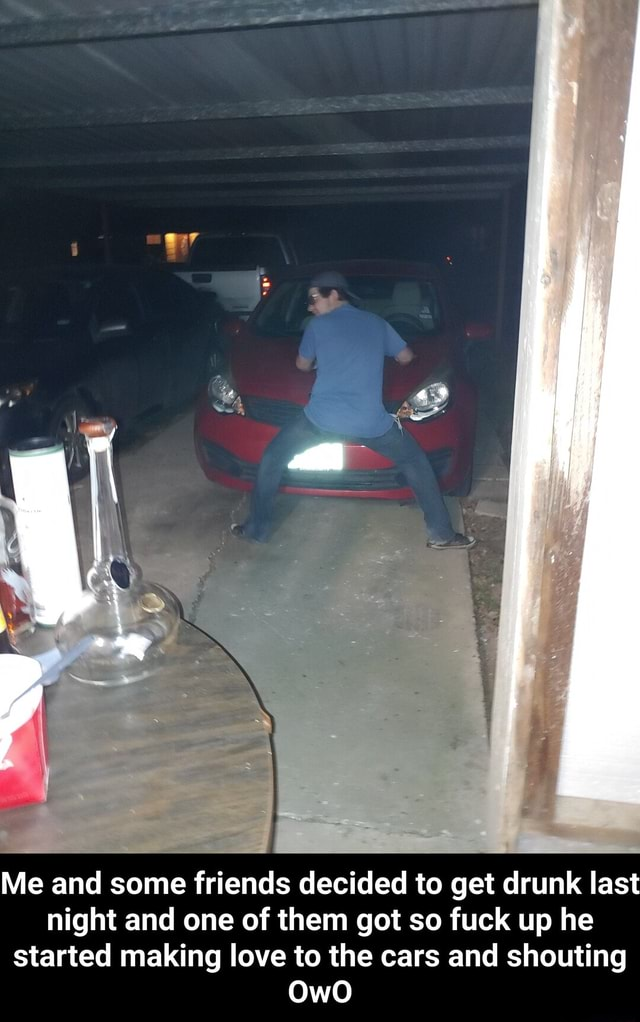 Me and some friends decided to get drunk last night and one of them got so fuck up he started making love to the cars and shouting  Me and some friends decided to get drunk last night and one of them got so fuck up he started making love to the cars and shouting OwO memes