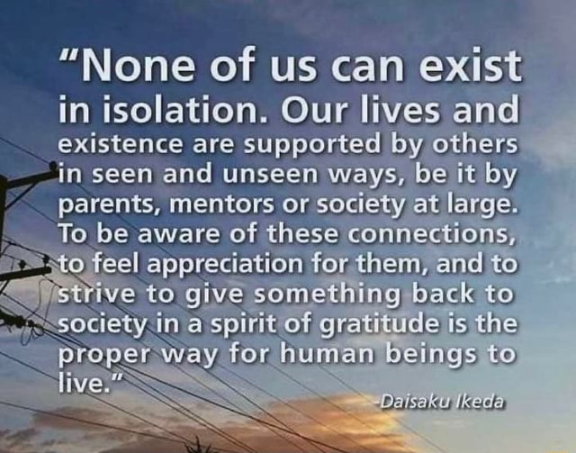 None of US can exist in isolation. Our lives and existence are supported by others in seen and unseen ways, be it by parents, To be mentors aware of or society these at conhe large. To be aware of these connections, to feel appreciation for them, and to rive to give something back to in spirit of gratitude is the for human beings to memes