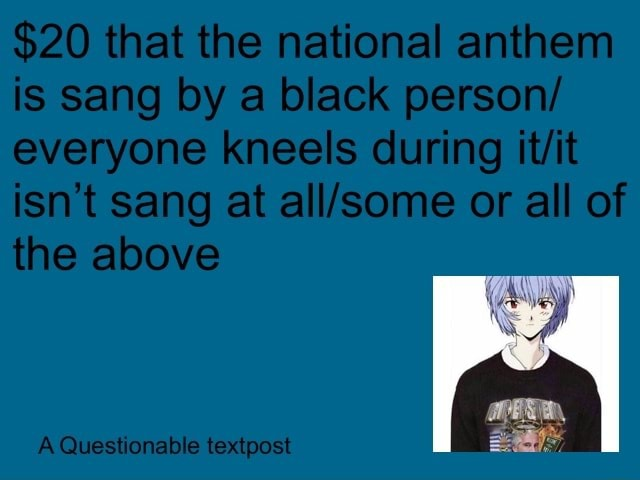 $20 that the national anthem is sang by a black person everyone kneels during isn't sang at or all of the above A Questionable textpost meme
