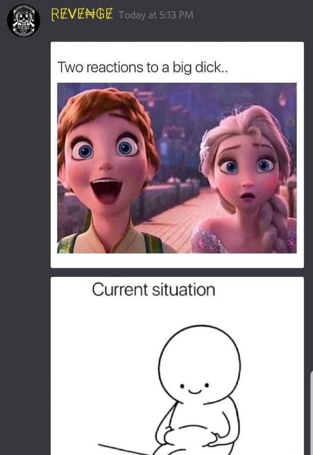 REVENGE Two reactions to a big dick Current situation memes