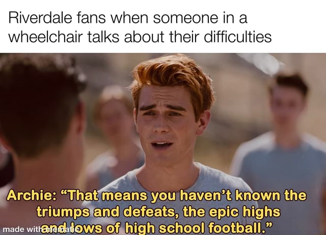 Riverdale fans when someone in a wheelchair talks about their difficulties Archie  that means you haven't known the defeats, the epic highs made with lows of high school football. memes