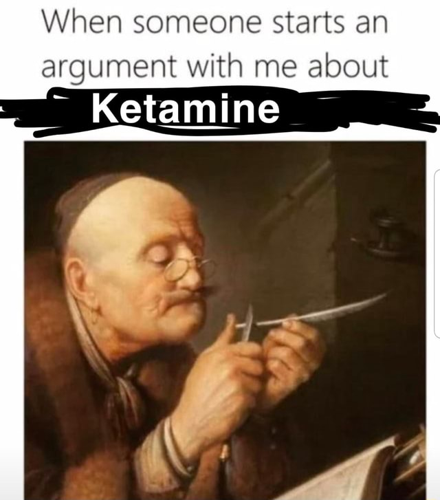 When someone starts an argument with me about Ketamine meme