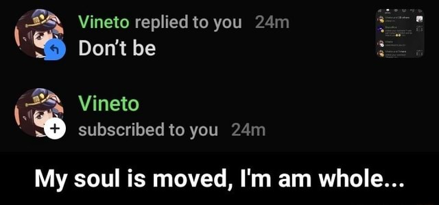 Vineto replied to you Do not be be Vineto subscribed to you My soul is moved, I'm am whole  My soul is moved, I'm am whole memes