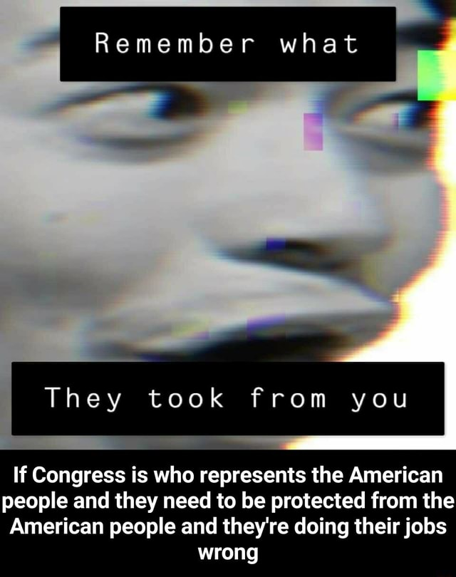 Remember what They took from you If Congress is who represents the American people and they need to be protected from the American people and they're doing their jobs wrong  If Congress is who represents the American people and they need to be protected from the American people and they're doing their jobs wrong memes