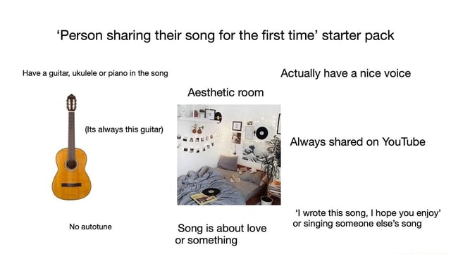 'Person sharing their song for the first time starter pack Have a guitar, ukulele or piano in the song Actually have a nice voice Aesthetic room Its always this guitar Always shared on YouTube I wrote this song, I hope you enjoy No autotune Song is about love or singing someone else's song or something meme