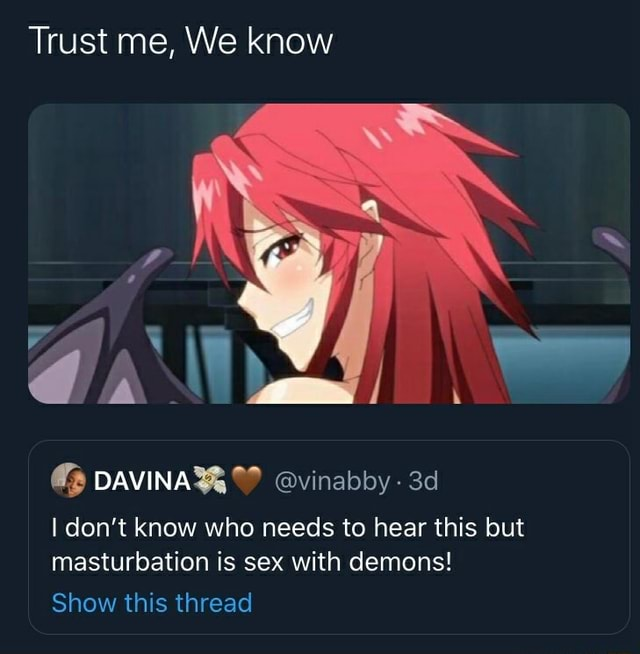 Trust me, We know vinabby I do not know who needs to hear this but masturbation is sex with demons Show this thread meme