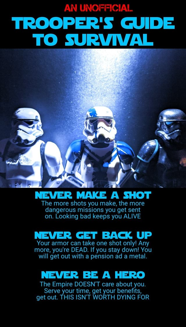 AN UNOFFICIAL TROOPER'S GUIDE TO SURVIVAL NEVER MAKE A SHOT The more shots you make, the more dangerous missions you get sent on. Looking bad keeps you ALIVE NEVER GET BACK UP Your armor can take one shot only Any more, you're DEAD. If you stay down You will get out with a pension ad a metal. NEVER BE A HERO The Empire DOESN'T care about you. Serve your time, get your benefits, get out. THIS ISN'T WORTH DYING FOR memes