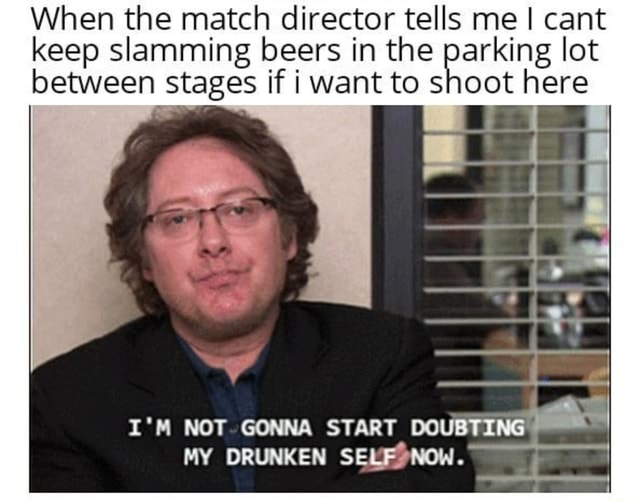 When the match director tells me cant keep slamming beers in the parking lot between stages if i want to shoot here I'M NOT GONNA START COUBTING MY DRUNKEN SEE NOW memes
