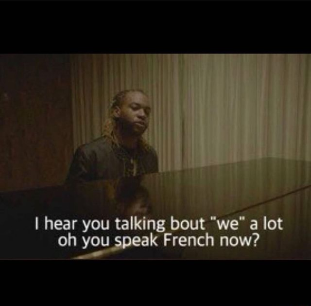 I hear you talking bout we a lot on you speak French now memes