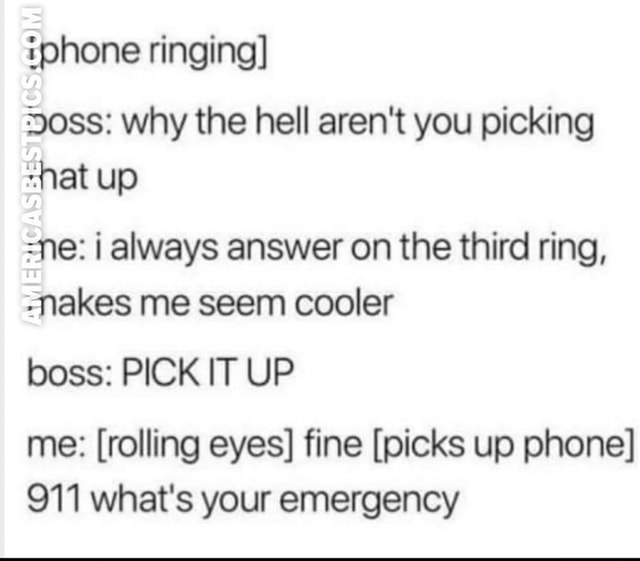 Iphone ringing oss why the hell aren't you picking hat up ne always answer on the third ring, Nakes me seem cooler boss PICK IT UP me  rolling eyes fine picks up phone 911 what's your emergency memes