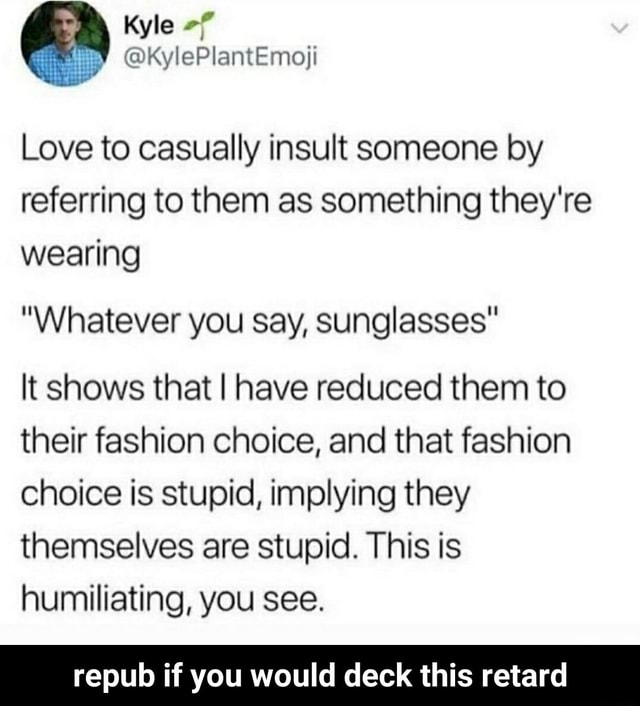 Kyle KylePlantEmofi Love to casually insult someone by referring to them as something they're wearing Whatever you say, sunglasses It shows that I have reduced them to their fashion choice, and that fashion choice is stupid, implying they themselves are stupid. This is humiliating, you see. repub if you would deck this retard  repub if you would deck this retard memes