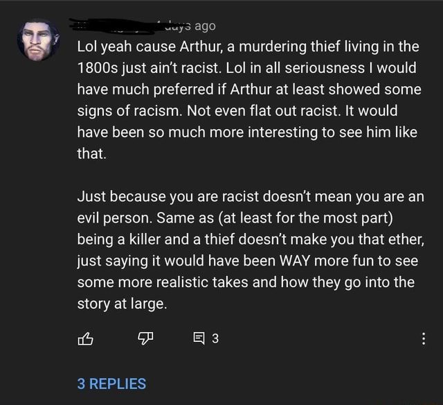 Vuys ago Lol yeah cause Arthur, a murdering thief living in the 1800s just ain't racist. Lol in all seriousness I would have much preferred if Arthur at least showed some signs of racism. Not even flat out racist. It would have been so much more interesting to see him like that. Just because you are racist doesn't mean you are an evil person. Same as at least for the most part being a killer and a thief doesn't make you that ether, just saying it would have been WAY more fun to see some more realistic takes and how they go into the story at large. 3 REPLIES meme