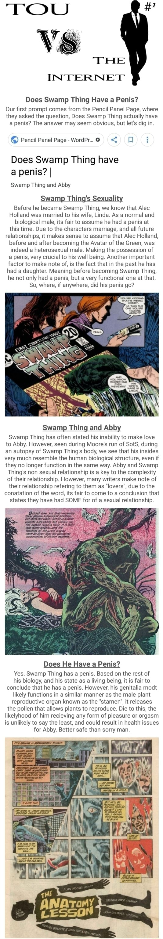 TOU THE INTERNET Does Swamp Thing Have a Penis Our first prompt comes from the Pencil Panel Page, where they asked the question, Does Swamp Thing actually have a penis The answer may seem obvious, but let's dig in. Pencil Panel Page WordPr  Does Swamp Thing have a penis I Swamp Thing and Abby Swamp g's Sexuality Before he became Swamp Thing, we know that Alec Holland was married to his wife, Linda. As a normal and biological male, its fair to assume he had a penis at this time. Due to the characters marriage, and all future relationships, it makes sense to assume that Alec Holland, before and after becoming the Avatar of the Green, was indeed a heterosexual male. Making the possession of a penis, very crucial to his well being. Another important factor to make note of, is the fact that in